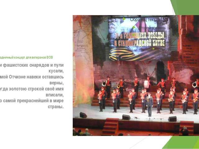 Праздничный концерт для ветеранов ВОВ Вас осколки фашистских снарядов и пули...