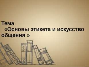 Тема «Основы этикета и искусство общения »