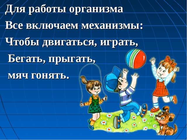 Для работы организма Все включаем механизмы: Чтобы двигаться, играть, Бегать,...