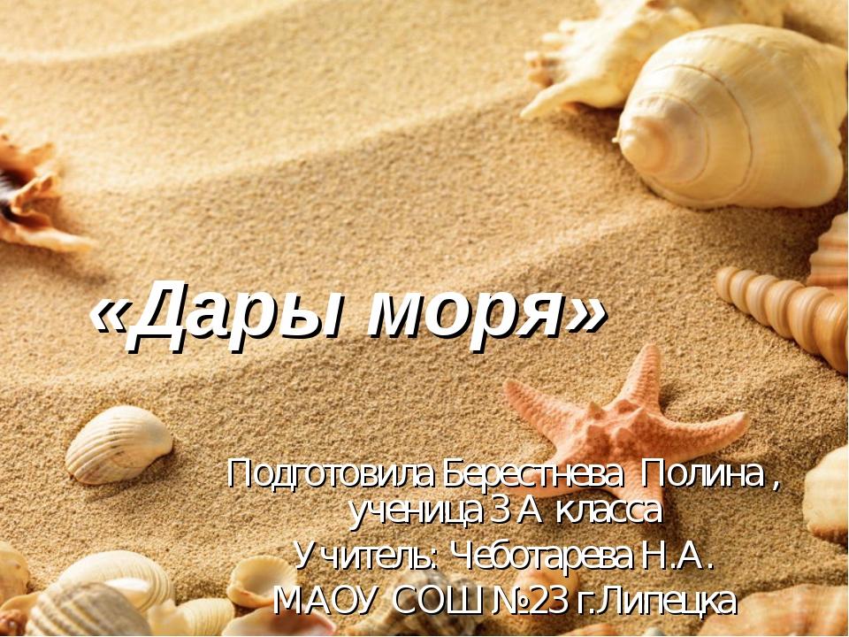 «Дары моря» Подготовила Берестнева Полина , ученица 3 А класса Учитель: Чебот...