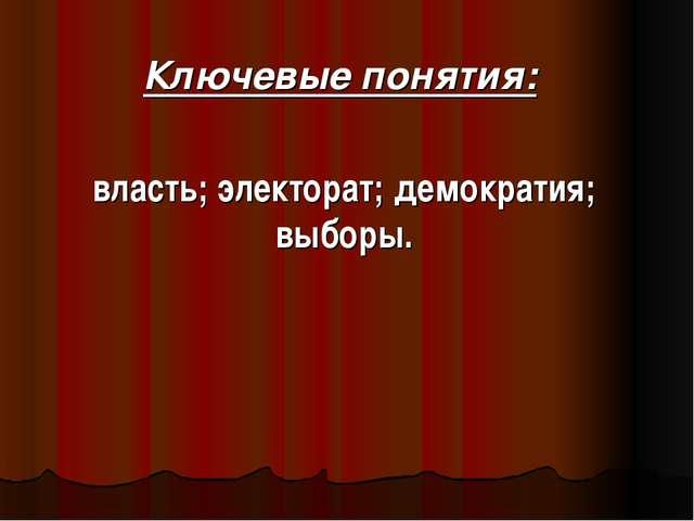 Ключевые понятия: власть; электорат; демократия; выборы.