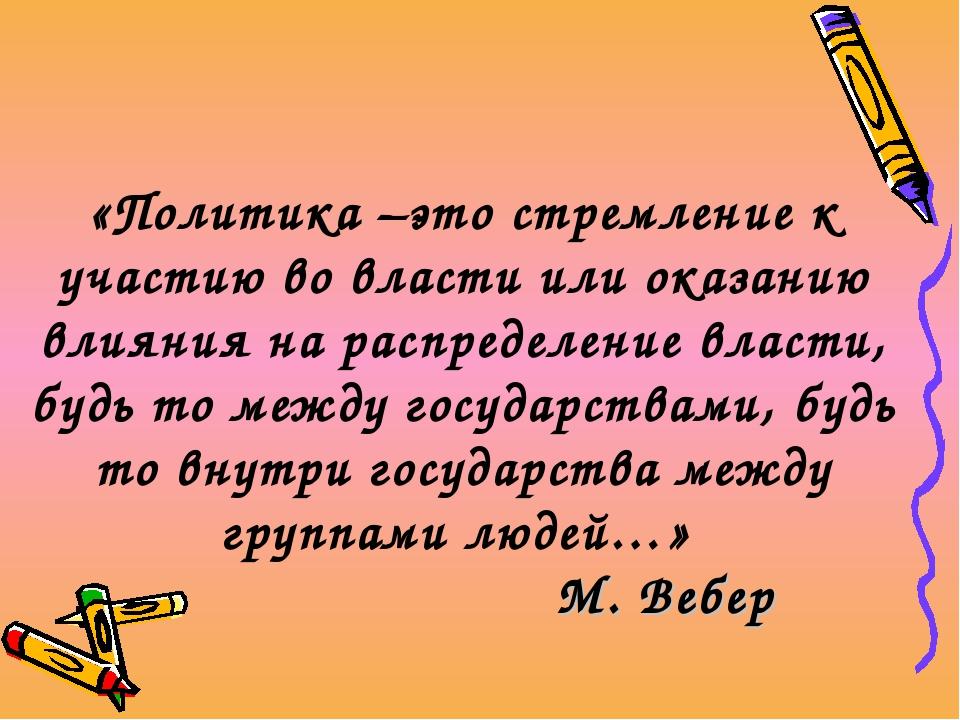 «Политика –это стремление к участию во власти или оказанию влияния на распред...