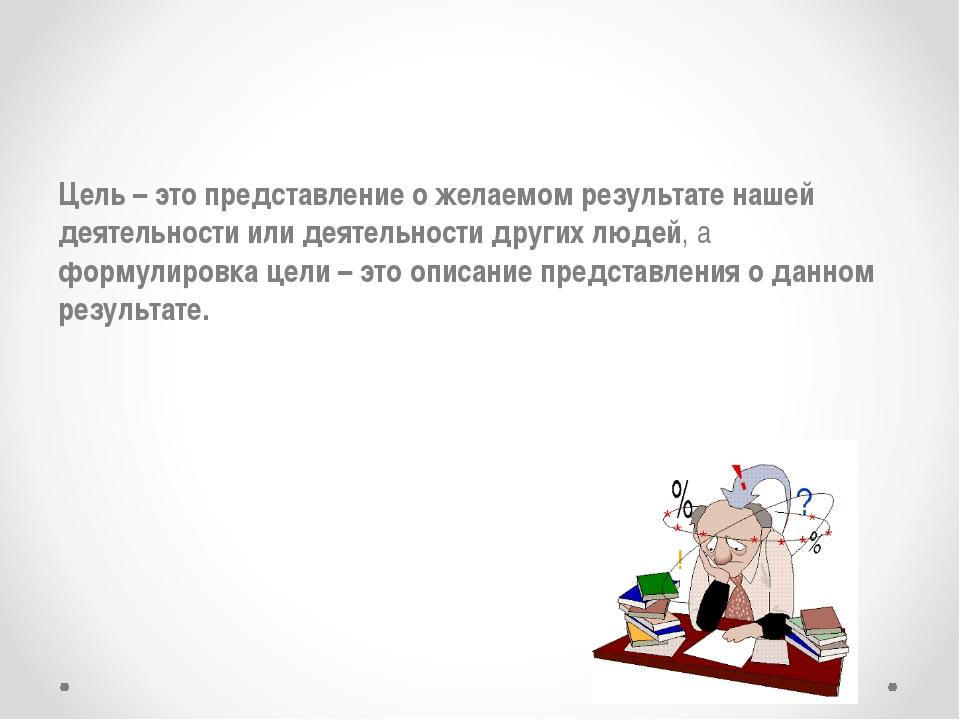 Цель – это представление о желаемом результате нашей деятельности или деятель...