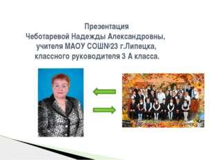 Презентация Чеботаревой Надежды Александровны, учителя МАОУ СОШ№23 г.Липецка