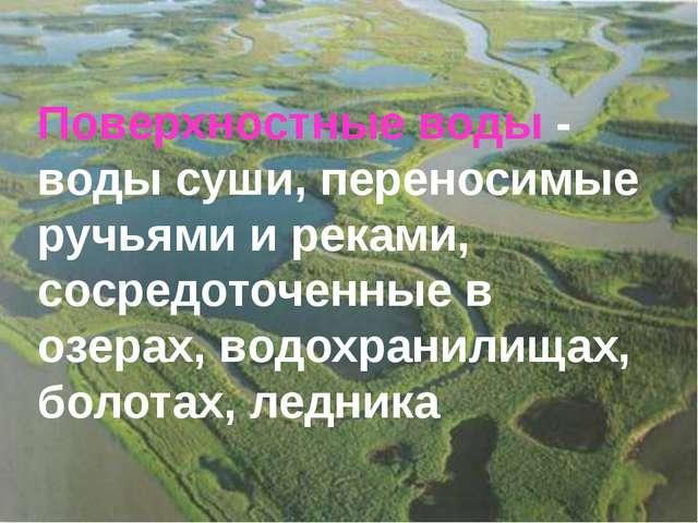 Поверхностные воды - воды суши, переносимые ручьями и реками, сосредоточенные...