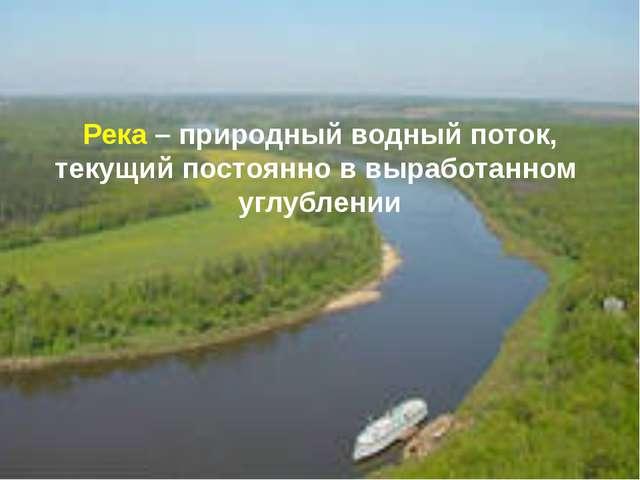 Река – природный водный поток, текущий постоянно в выработанном углублении