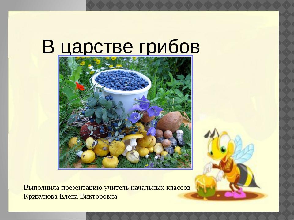 В царстве грибов Выполнила презентацию учитель начальных классов Крикунова Е...