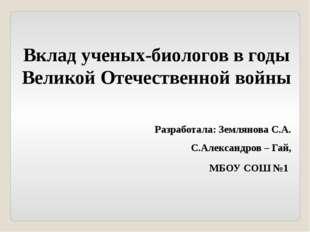 Вклад ученых-биологов в годы Великой Отечественной войны Разработала: Землян