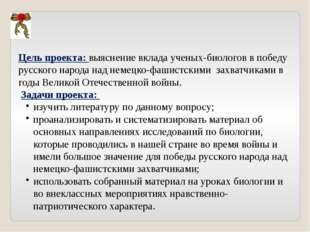 Цель проекта: выяснение вклада ученых-биологов в победу русского народа над н