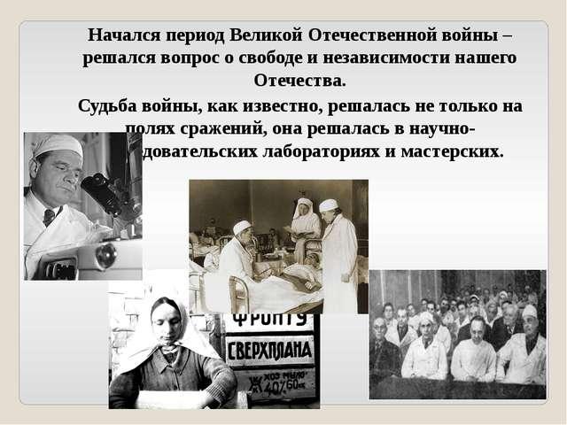 Начался период Великой Отечественной войны – решался вопрос о свободе и незав...