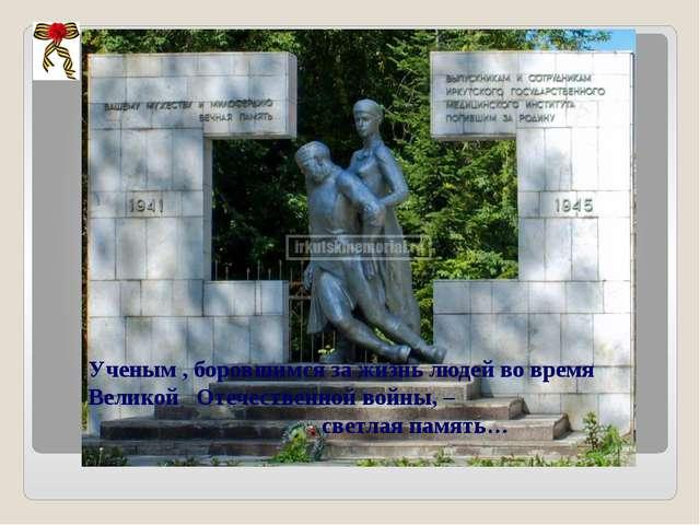 Ученым , боровшимся за жизнь людей во время Великой Отечественной войны, – св...