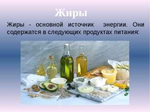 Жиры - основной источник энергии. Они содержатся в следующих продуктах питани