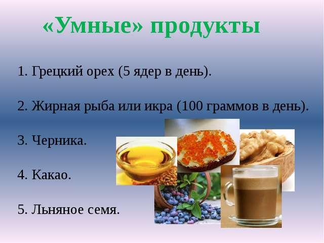 «Умные» продукты 1. Грецкий орех (5 ядер в день). 2. Жирная рыба или икра (10...