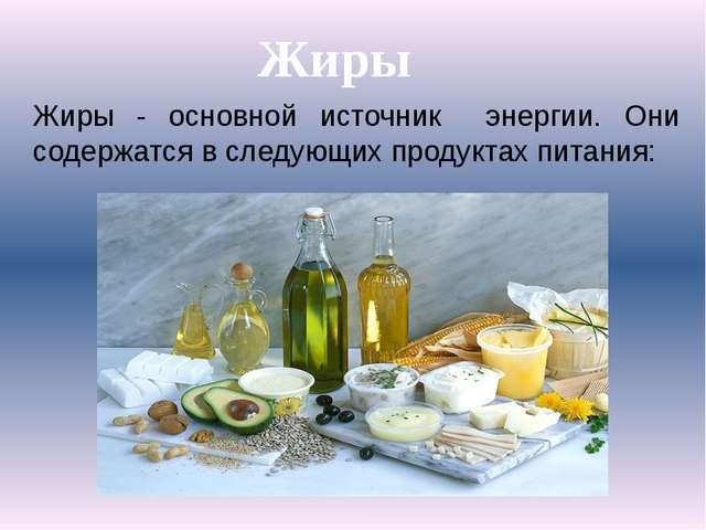 Жиры - основной источник энергии. Они содержатся в следующих продуктах питани...