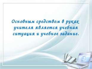Основным средством в руках учителя является учебная ситуация и учебное задание.