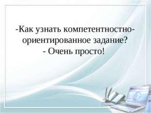 -Как узнать компетентностно-ориентированное задание? - Очень просто!