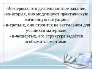 -Во-первых, это деятельностное задание; -во-вторых, оно моделирует практическ