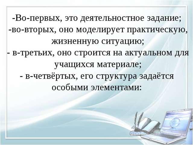 -Во-первых, это деятельностное задание; -во-вторых, оно моделирует практическ...