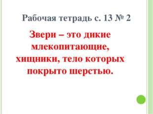Рабочая тетрадь с. 13 № 2 Звери – это дикие млекопитающие, хищники, тело кото