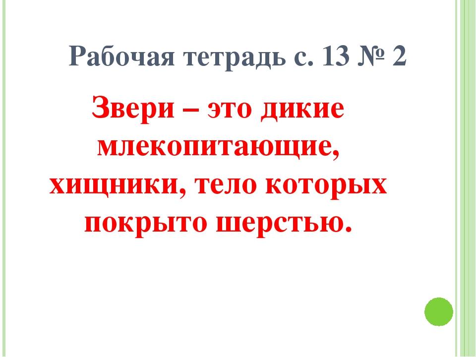 Рабочая тетрадь с. 13 № 2 Звери – это дикие млекопитающие, хищники, тело кото...