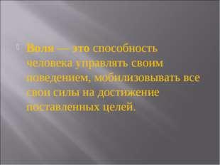 Воля — это способность человека управлять своим поведением, мобилизовывать вс