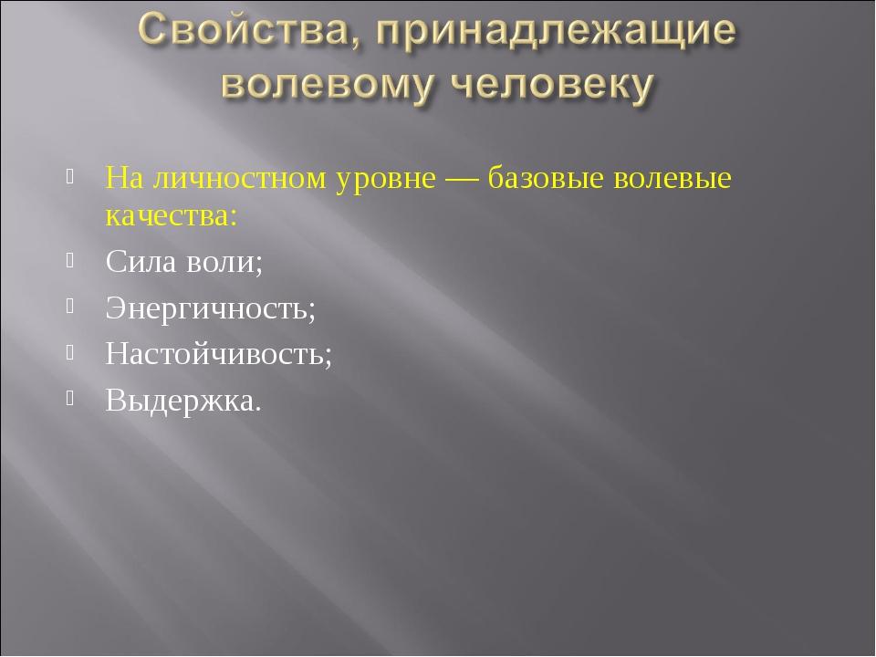На личностном уровне — базовые волевые качества: Сила воли; Энергичность; Нас...