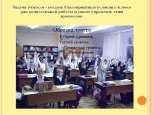 Задача учителя – создать благоприятные условия в классе для коллективной рабо