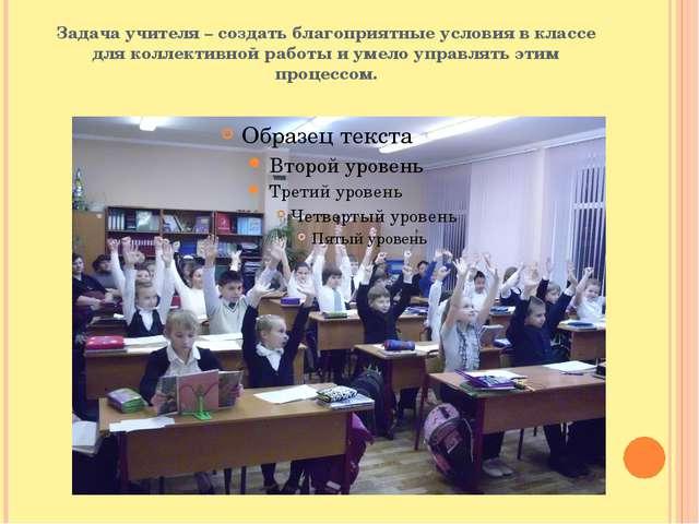 Задача учителя – создать благоприятные условия в классе для коллективной рабо...