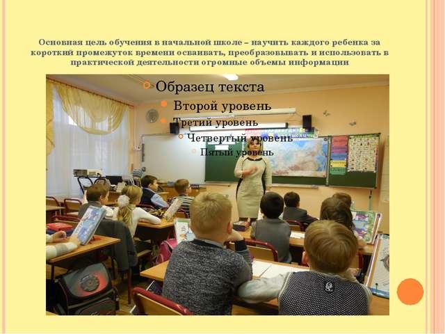Основная цель обучения в начальной школе – научить каждого ребенка за коротки...