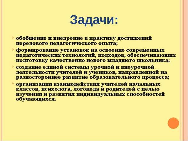 Задачи: обобщение и внедрение в практику достижений передового педагогическог...