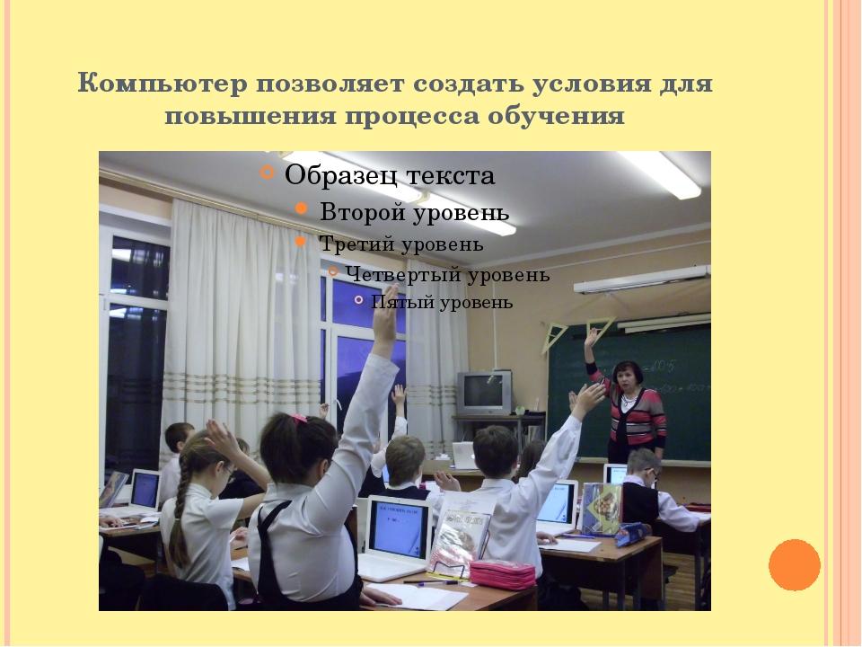 Компьютер позволяет создать условия для повышения процесса обучения