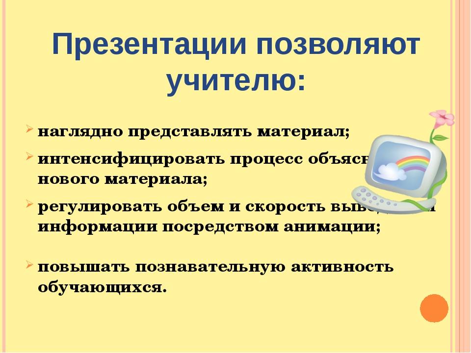 Презентации позволяют учителю: наглядно представлять материал; интенсифициров...