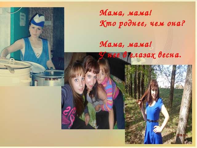 Мама, мама! Кто роднее, чем она? Мама, мама! У нее в глазах весна.