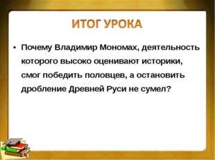 Почему Владимир Мономах, деятельность которого высоко оценивают историки, смо
