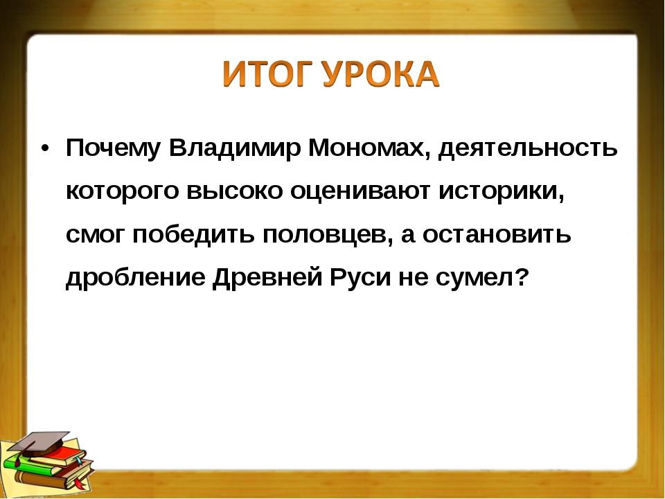 Почему Владимир Мономах, деятельность которого высоко оценивают историки, смо...