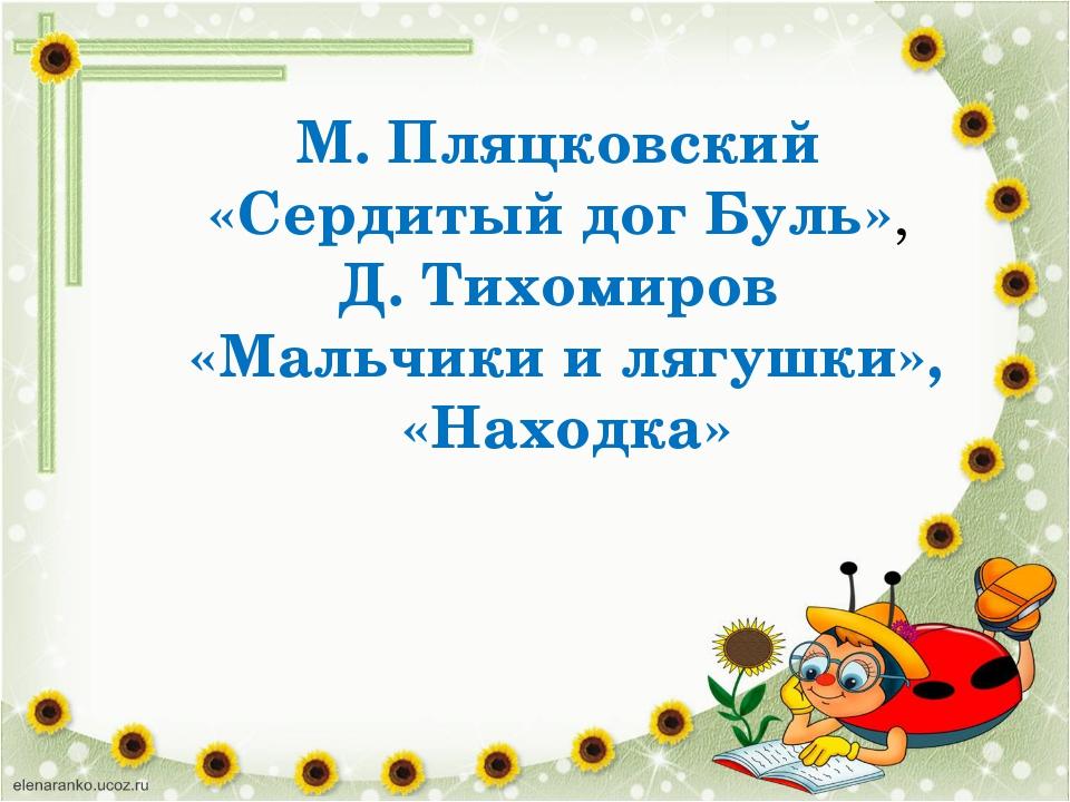 М. Пляцковский «Сердитый дог Буль», Д. Тихомиров «Мальчики и лягушки», «Наход...