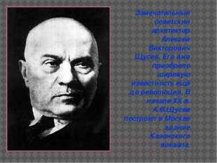 Замечательный советский архитектор Алексей Викторович Щусев. Его имя приобре