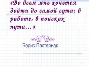 * «Во всем мне хочется дойти до самой сути: в работе, в поисках пути…» Борис