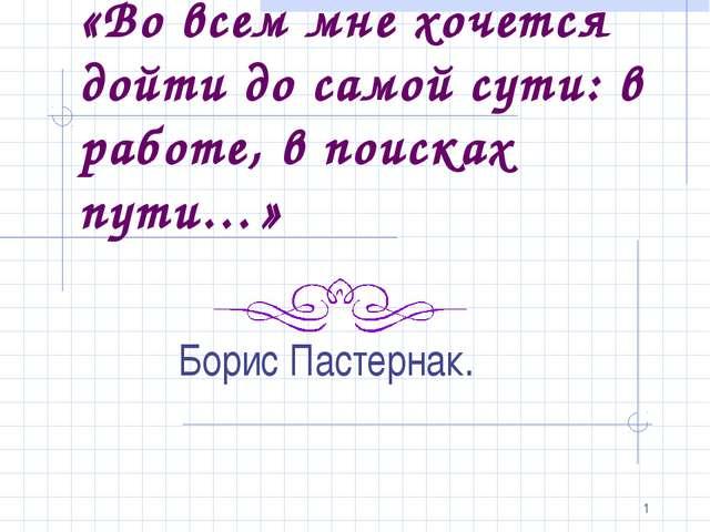 * «Во всем мне хочется дойти до самой сути: в работе, в поисках пути…» Борис...