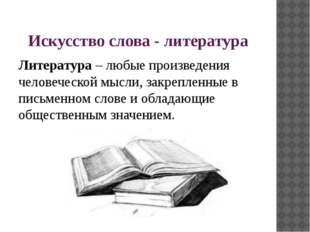 Искусство слова - литература Литература – любые произведения человеческой мыс