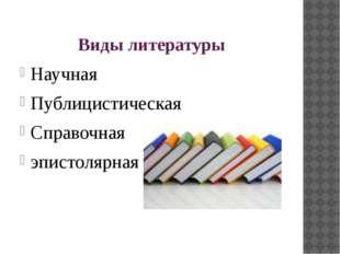 Виды литературы Научная Публицистическая Справочная эпистолярная