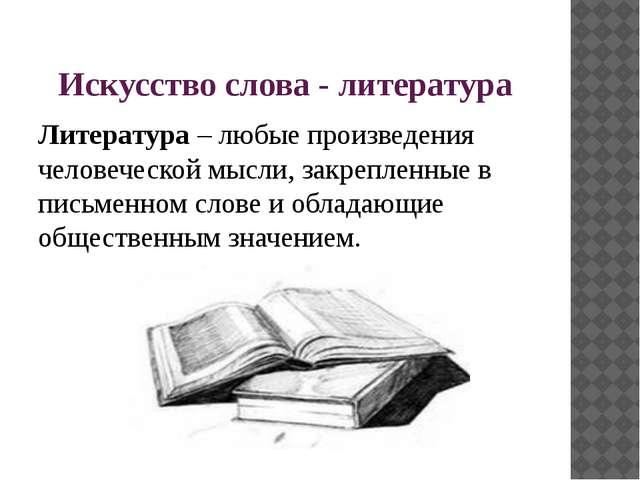 Искусство слова - литература Литература – любые произведения человеческой мыс...