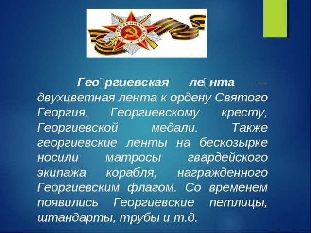 Гео́ргиевская ле́нта — двухцветная лента к ордену Святого Георгия, Георгиевс...