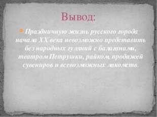 Праздничную жизнь русского города начала ХХ века невозможно представить без н