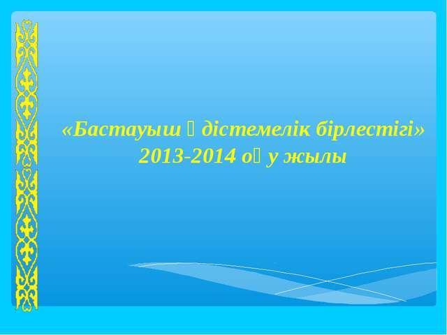 «Бастауыш әдістемелік бірлестігі» 2013-2014 оқу жылы Қазақстан Республикасыны...