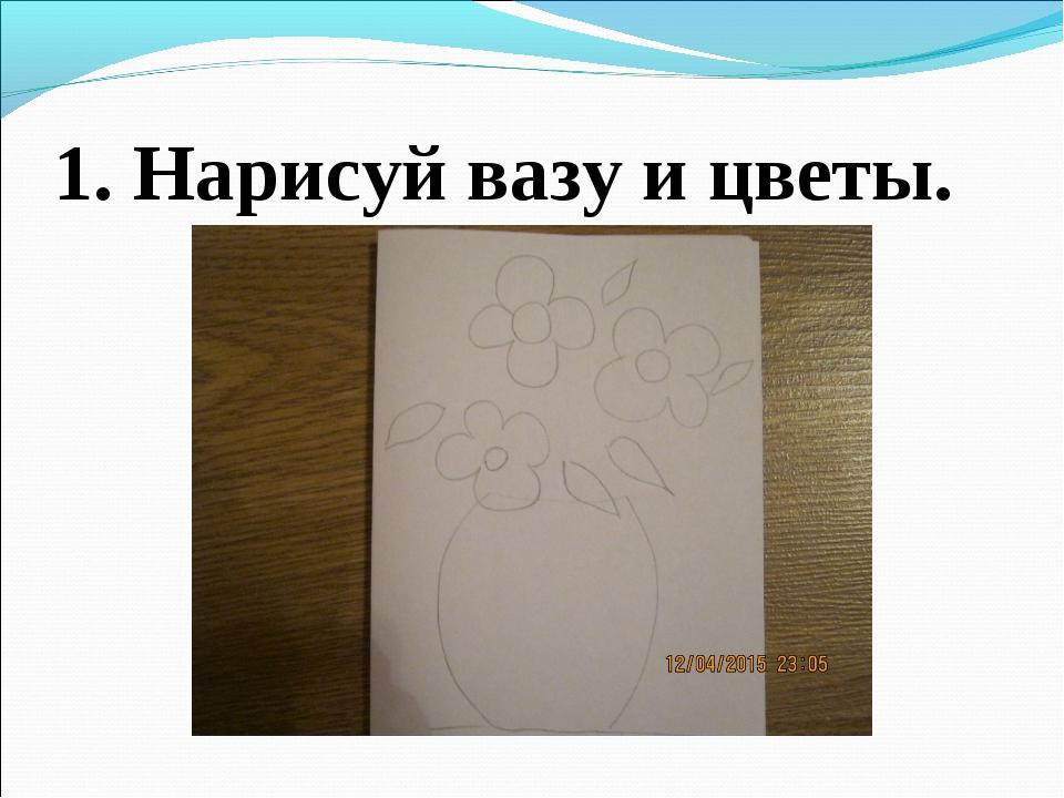 1. Нарисуй вазу и цветы.