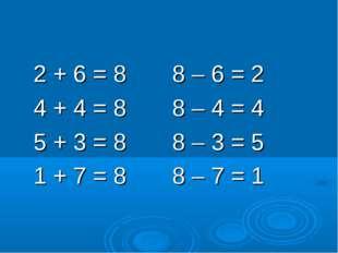 2 + 6 = 8 8 – 6 = 2 4 + 4 = 8 8 – 4 = 4 5 + 3 = 8 8 – 3 = 5 1 + 7 = 8 8 – 7
