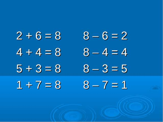 2 + 6 = 8 8 – 6 = 2 4 + 4 = 8 8 – 4 = 4 5 + 3 = 8 8 – 3 = 5 1 + 7 = 8 8 – 7...
