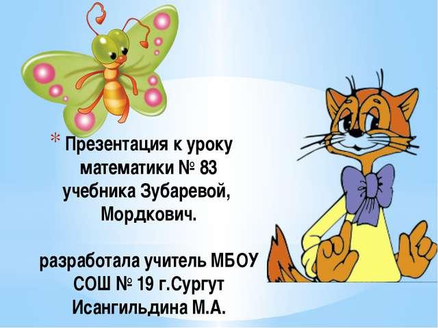 Презентация к уроку математики № 83 учебника Зубаревой, Мордкович. разработал...