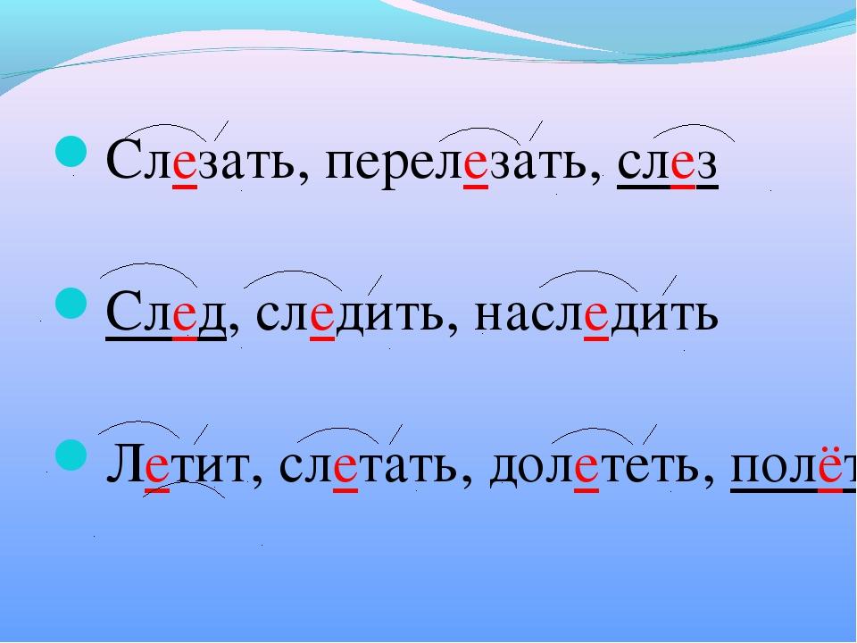 Слезать, перелезать, слез След, следить, наследить Летит, слетать, долететь,...